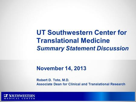 UT Southwestern Center for Translational Medicine Summary Statement Discussion November 14, 2013 Robert D. Toto, M.D. Associate Dean for Clinical and Translational.