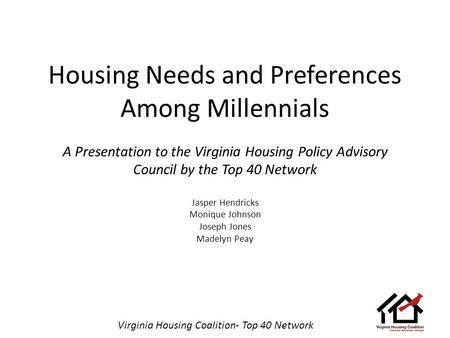 Virginia Housing Coalition- Top 40 Network Housing Needs and Preferences Among Millennials A Presentation to the Virginia Housing Policy Advisory Council.