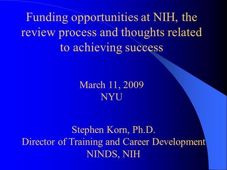 Funding opportunities at NIH, the review process and thoughts related to achieving success March 11, 2009 NYU Stephen Korn, Ph.D. Director of Training.