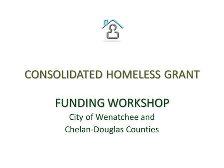 CONSOLIDATED HOMELESS GRANT FUNDING WORKSHOP City of Wenatchee and Chelan-Douglas Counties.