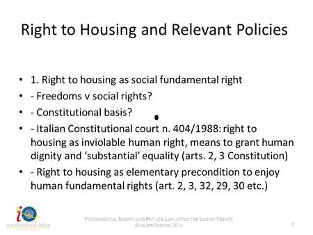 Right to Housing and Relevant Policies 1. Right to housing as social fundamental right - Freedoms v social rights? - Constitutional basis? - Italian Constitutional.