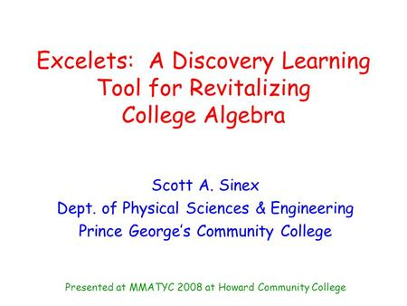 Excelets: A Discovery Learning Tool for Revitalizing College Algebra Scott A. Sinex Dept. of Physical Sciences & Engineering Prince George's Community.