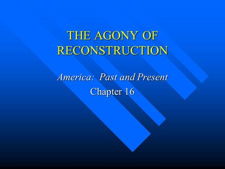 THE AGONY OF RECONSTRUCTION America: Past and Present Chapter 16.