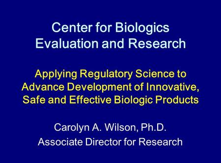 Center for Biologics Evaluation and Research Carolyn A. Wilson, Ph.D. Associate Director for Research Applying Regulatory Science to Advance Development.