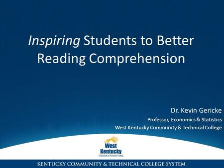 Dr. Kevin Gericke Professor, Economics & Statistics West Kentucky Community & Technical College Inspiring Students to Better Reading Comprehension.