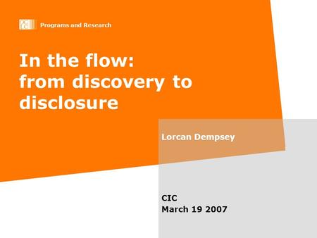 Programs and Research In the flow: from discovery to disclosure Lorcan Dempsey CIC March 19 2007.