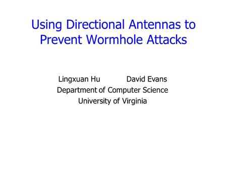 Using Directional Antennas to Prevent Wormhole Attacks Lingxuan HuDavid Evans Department of Computer Science University of Virginia.