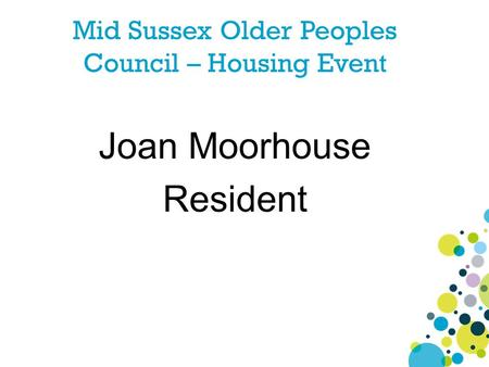 Mid Sussex Older Peoples Council – Housing Event Joan Moorhouse Resident.