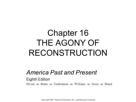 Chapter 16 THE AGONY OF RECONSTRUCTION America Past and Present Eighth Edition Divine  Breen  Fredrickson  Williams  Gross  Brand Copyright 2007,