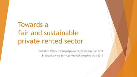 Towards a fair and sustainable private rented sector Seb Klier, Policy & Campaigns Manager, Generation Rent Brighton Advice Services Network meeting, May.