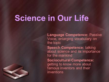 Science in Our Life Language Competence: Passive Voice, enlarging vocabulary on the topic Speech Competence: talking about science and its importance for.