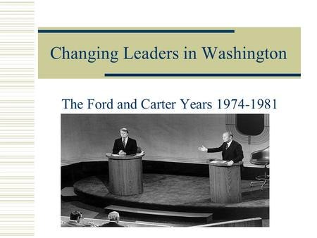 Changing Leaders in Washington The Ford and Carter Years 1974-1981.