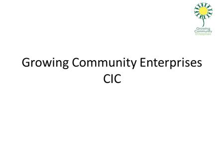 Growing Community Enterprises CIC. Background Growing Community Enterprises is a Community Interest Company which operates in Charnwood. Its aims are: