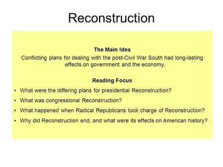 The Main Idea Conflicting plans for dealing with the post-Civil War South had long-lasting effects on government and the economy. Reading Focus What were.