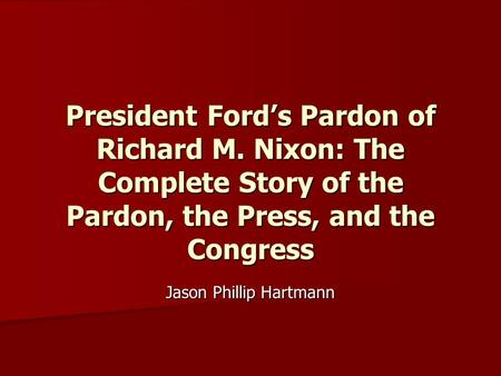 President Ford's Pardon of Richard M. Nixon: The Complete Story of the Pardon, the Press, and the Congress Jason Phillip Hartmann.