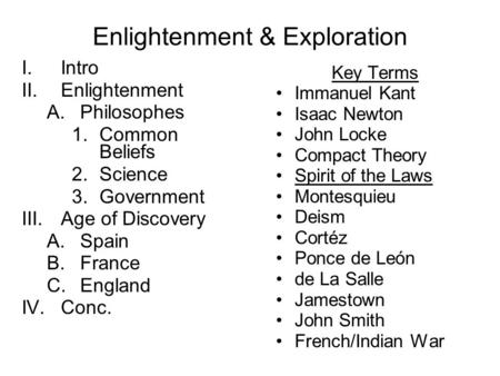 Enlightenment & Exploration I.Intro II.Enlightenment A.Philosophes 1.Common Beliefs 2.Science 3.Government III.Age of Discovery A.Spain B.France C.England.