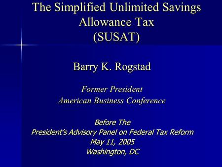 The Simplified Unlimited Savings Allowance Tax (SUSAT) Barry K. Rogstad Former President American Business Conference Before The President's Advisory Panel.
