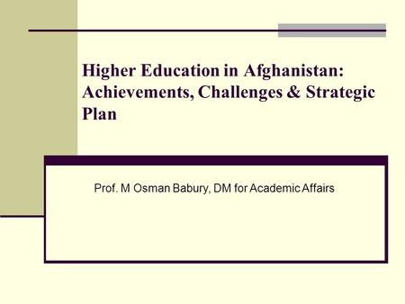 Higher Education in Afghanistan: Achievements, Challenges & Strategic Plan Prof. M Osman Babury, DM for Academic Affairs.