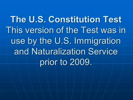 The U.S. Constitution Test This version of the Test was in use by the U.S. Immigration and Naturalization Service prior to 2009.