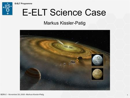 1 BDRv3 - November 26, 2008 - Markus Kissler-Patig E-ELT Programme 1 E-ELT Science Case Markus Kissler-Patig.