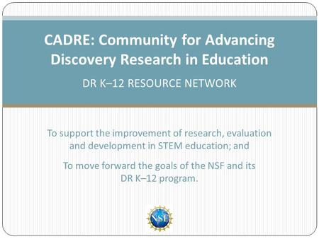 To support the improvement of research, evaluation and development in STEM education; and To move forward the goals of the NSF and its DR K–12 program.