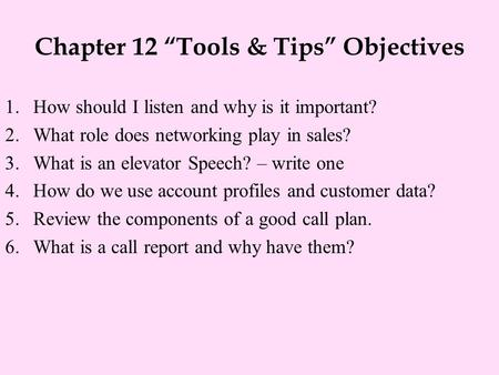 "Chapter 12 ""Tools & Tips"" Objectives 1.How should I listen and why is it important? 2.What role does networking play in sales? 3.What is an elevator Speech?"