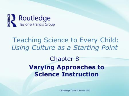 Teaching Science to Every Child: Using Culture as a Starting Point ©Routledge/Taylor & Francis 2012 Chapter 8 Varying Approaches to Science Instruction.