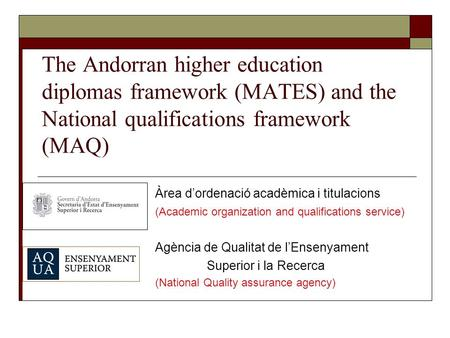 The Andorran higher education diplomas framework (MATES) and the National qualifications framework (MAQ) Àrea d'ordenació acadèmica i titulacions (Academic.