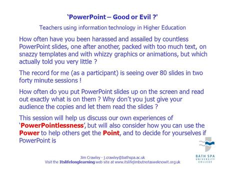 Jim Crawley - Visit the Itslifelonglearning web site at  'PowerPoint – Good or Evil ?' Teachers.