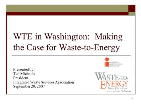 1 WTE in Washington: Making the Case for Waste-to-Energy Presented by: Ted Michaels President Integrated Waste Services Association September 20, 2007.