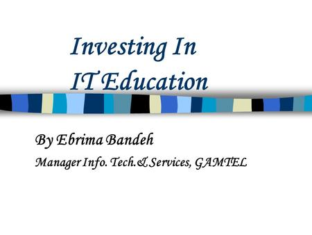 Investing In IT Education By Ebrima Bandeh Manager Info. Tech.& Services, GAMTEL.