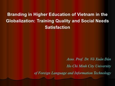 Branding in Higher Education of Vietnam in the Globalization: Training Quality and Social Needs Satisfaction Asso. Prof. Dr. Võ Xuân Đàn Ho Chi Minh City.