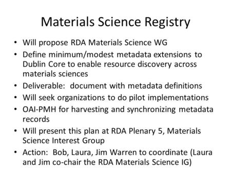 Materials Science Registry Will propose RDA Materials Science WG Define minimum/modest metadata extensions to Dublin Core to enable resource discovery.
