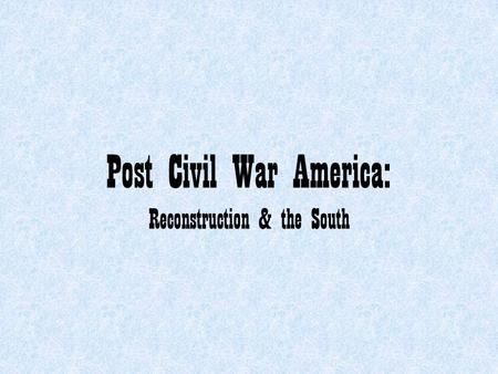 Post Civil War America: Reconstruction & the South.