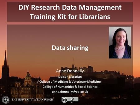 DIY Research Data Management Training Kit for Librarians Data sharing Anne Donnelly Liaison Librarian College of Medicine & Veterinary Medicine College.