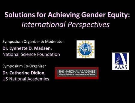 Solutions for Achieving Gender Equity: International Perspectives Symposium Organizer & Moderator Dr. Lynnette D. Madsen, National Science Foundation Symposium.