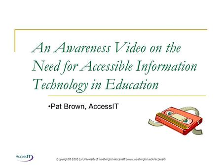 Copyright © 2005 by University of Washington/AccessIT (www.washington.edu/accessit) An Awareness Video on the Need for Accessible Information Technology.