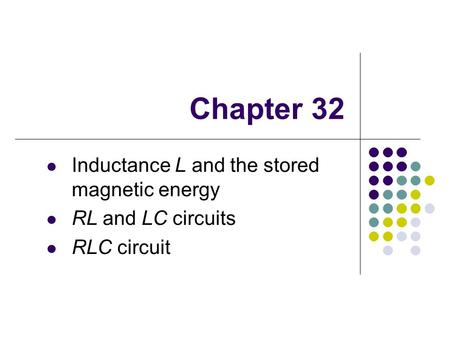 Chapter 32 Inductance L and the stored magnetic energy RL and LC circuits RLC circuit.