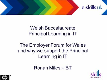 Welsh Baccalaureate Principal Learning in IT The Employer Forum for Wales and why we support the Principal Learning in IT Ronan Miles – BT.