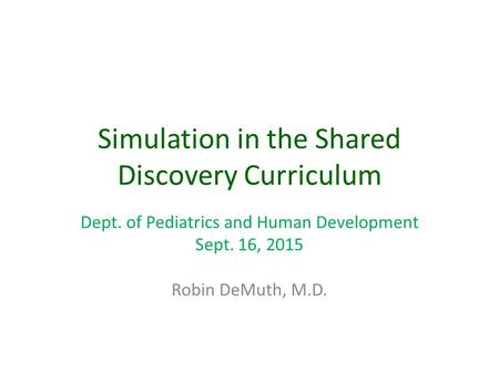 Simulation in the Shared Discovery Curriculum Dept. of Pediatrics and Human Development Sept. 16, 2015 Robin DeMuth, M.D.