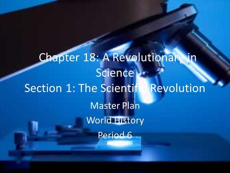 Chapter 18: A Revolutionary in Science Section 1: The Scientific Revolution Master Plan World History Period 6.