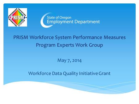 PRISM Workforce System Performance Measures Program Experts Work Group May 7, 2014 Workforce Data Quality Initiative Grant.