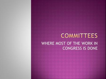 WHERE MOST OF THE WORK IN CONGRESS IS DONE.  Helps the House and Senate work effectively  Ease the workload of representatives  Allows members to specialize.