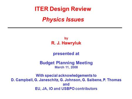ITER Design Review Physics Issues by R. J. Hawryluk presented at Budget Planning Meeting March 11, 2008 With special acknowledgements to D. Campbell, G.