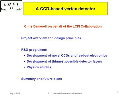 July 14 2003US LC Workshop Cornell U – Chris Damerell 1 A CCD-based vertex detector Chris Damerell on behalf of the LCFI Collaboration Project overview.