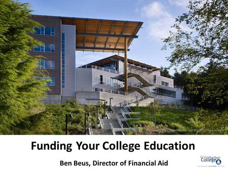 Funding Your College Education Ben Beus, Director of Financial Aid.