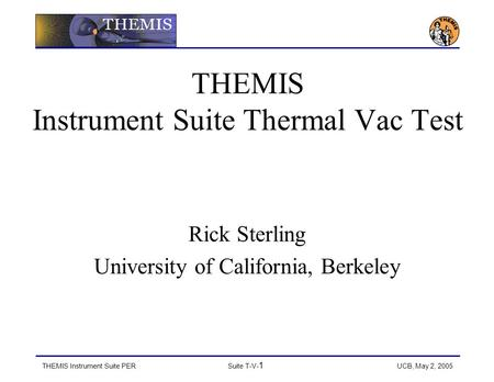 THEMIS Instrument Suite PERSuite T-V- 1 UCB, May 2, 2005 THEMIS Instrument Suite Thermal Vac Test Rick Sterling University of California, Berkeley.