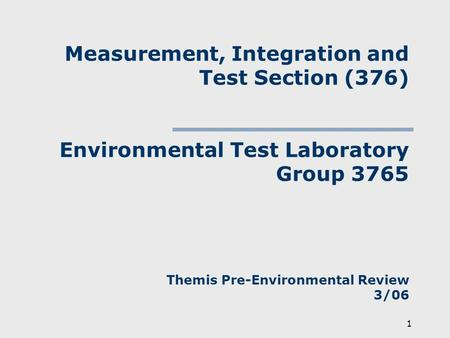 1 Measurement, Integration and Test Section (376) Environmental Test Laboratory Group 3765 Themis Pre-Environmental Review 3/06.