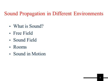 1 Sound Propagation in Different Environments What is Sound? Free Field Sound Field Rooms Sound in Motion.