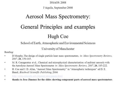 ISSAOS 2008 l'Aquila, September 2008 Aerosol Mass Spectrometry: General Principles and examples Hugh Coe School of Earth, Atmospheric and Environmental.